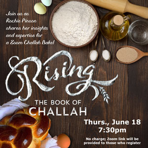 Join us as Rochie Pinson shares her insights and expertise for a Zoom Challah Bake! Rising The Book of Challah Thurs., June 18 7:30pm No charge; Zoom link will be provided to those who register